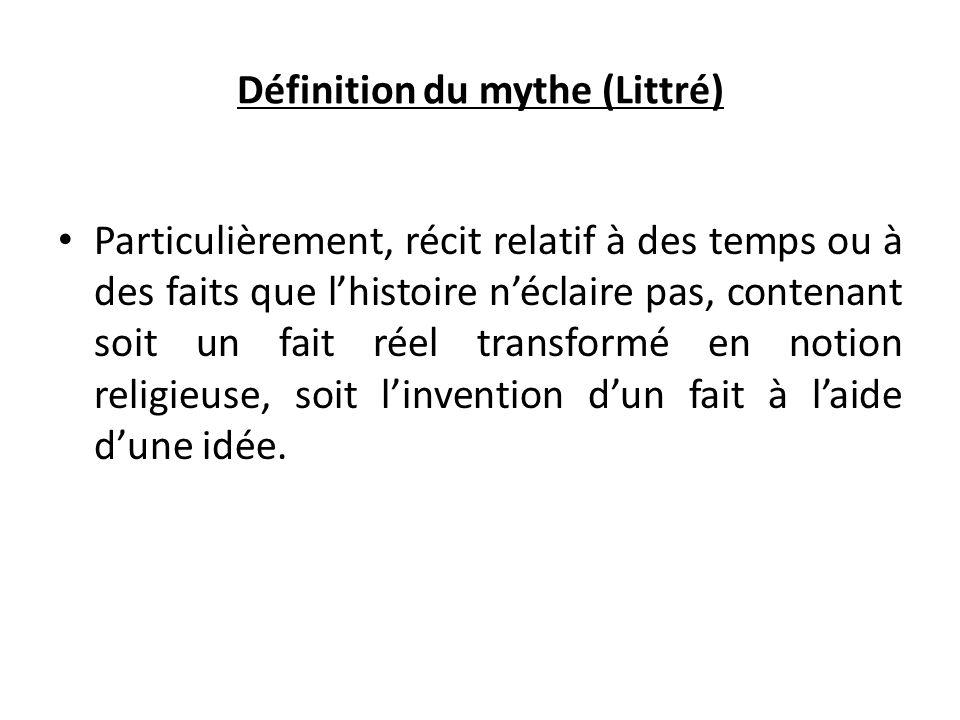 Définition du mythe (Littré) Particulièrement, récit relatif à des temps ou à des faits que l'histoire n'éclaire pas, contenant soit un fait réel tran