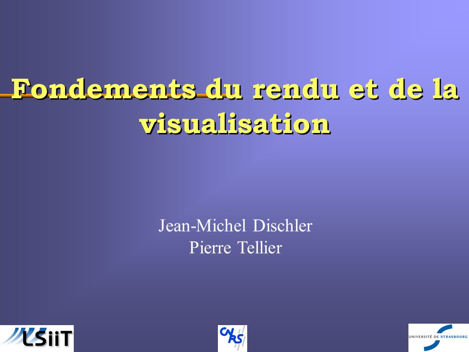 - 1 - Fondements du rendu et de la visualisation Jean-Michel Dischler Pierre Tellier