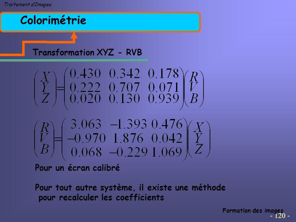 - 120 - Traitement d'Images Colorimétrie Formation des images Transformation XYZ - RVB Pour un écran calibré Pour tout autre système, il existe une méthode pour recalculer les coefficients