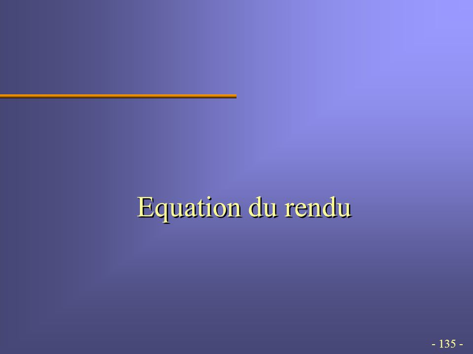 - 135 - Equation du rendu