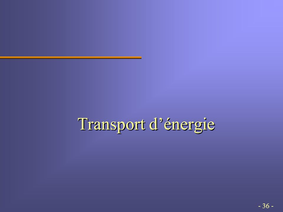 - 36 - Transport d'énergie