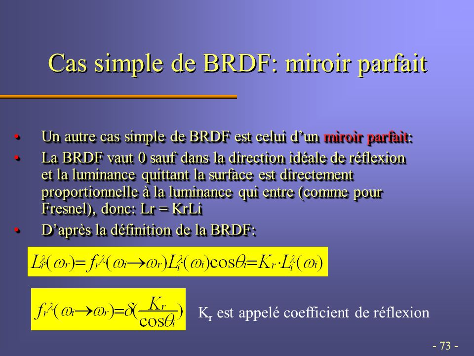 - 73 - Cas simple de BRDF: miroir parfait Un autre cas simple de BRDF est celui d'un miroir parfait:Un autre cas simple de BRDF est celui d'un miroir parfait: La BRDF vaut 0 sauf dans la direction idéale de réflexion et la luminance quittant la surface est directement proportionnelle à la luminance qui entre (comme pour Fresnel), donc: Lr = KrLiLa BRDF vaut 0 sauf dans la direction idéale de réflexion et la luminance quittant la surface est directement proportionnelle à la luminance qui entre (comme pour Fresnel), donc: Lr = KrLi D'après la définition de la BRDF:D'après la définition de la BRDF: Un autre cas simple de BRDF est celui d'un miroir parfait:Un autre cas simple de BRDF est celui d'un miroir parfait: La BRDF vaut 0 sauf dans la direction idéale de réflexion et la luminance quittant la surface est directement proportionnelle à la luminance qui entre (comme pour Fresnel), donc: Lr = KrLiLa BRDF vaut 0 sauf dans la direction idéale de réflexion et la luminance quittant la surface est directement proportionnelle à la luminance qui entre (comme pour Fresnel), donc: Lr = KrLi D'après la définition de la BRDF:D'après la définition de la BRDF: K r est appelé coefficient de réflexion