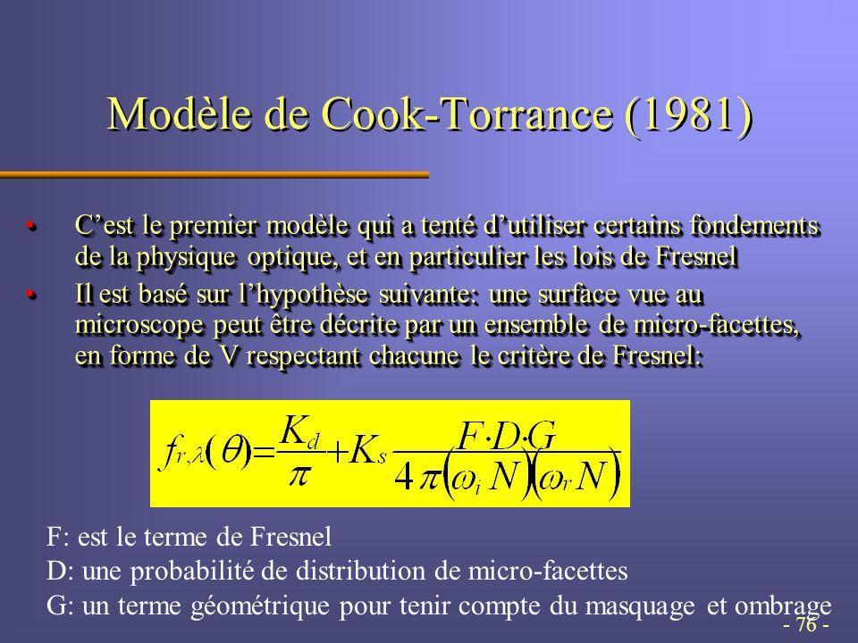 - 76 - Modèle de Cook-Torrance (1981) C'est le premier modèle qui a tenté d'utiliser certains fondements de la physique optique, et en particulier les lois de FresnelC'est le premier modèle qui a tenté d'utiliser certains fondements de la physique optique, et en particulier les lois de Fresnel Il est basé sur l'hypothèse suivante: une surface vue au microscope peut être décrite par un ensemble de micro-facettes, en forme de V respectant chacune le critère de Fresnel:Il est basé sur l'hypothèse suivante: une surface vue au microscope peut être décrite par un ensemble de micro-facettes, en forme de V respectant chacune le critère de Fresnel: C'est le premier modèle qui a tenté d'utiliser certains fondements de la physique optique, et en particulier les lois de FresnelC'est le premier modèle qui a tenté d'utiliser certains fondements de la physique optique, et en particulier les lois de Fresnel Il est basé sur l'hypothèse suivante: une surface vue au microscope peut être décrite par un ensemble de micro-facettes, en forme de V respectant chacune le critère de Fresnel:Il est basé sur l'hypothèse suivante: une surface vue au microscope peut être décrite par un ensemble de micro-facettes, en forme de V respectant chacune le critère de Fresnel: F: est le terme de Fresnel D: une probabilité de distribution de micro-facettes G: un terme géométrique pour tenir compte du masquage et ombrage