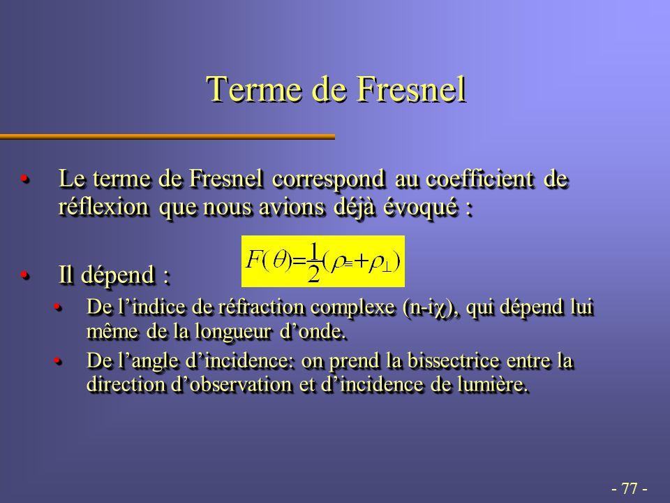 - 77 - Terme de Fresnel Le terme de Fresnel correspond au coefficient de réflexion que nous avions déjà évoqué :Le terme de Fresnel correspond au coefficient de réflexion que nous avions déjà évoqué : Il dépend :Il dépend : De l'indice de réfraction complexe (n-i  ), qui dépend lui même de la longueur d'onde.De l'indice de réfraction complexe (n-i  ), qui dépend lui même de la longueur d'onde.