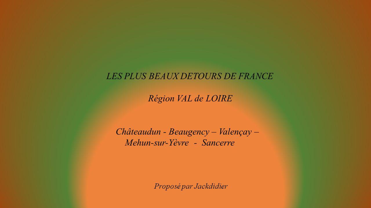 LES PLUS BEAUX DETOURS DE FRANCE Région VAL de LOIRE Châteaudun - Beaugency – Valençay – Mehun-sur-Yèvre - Sancerre Proposé par Jackdidier