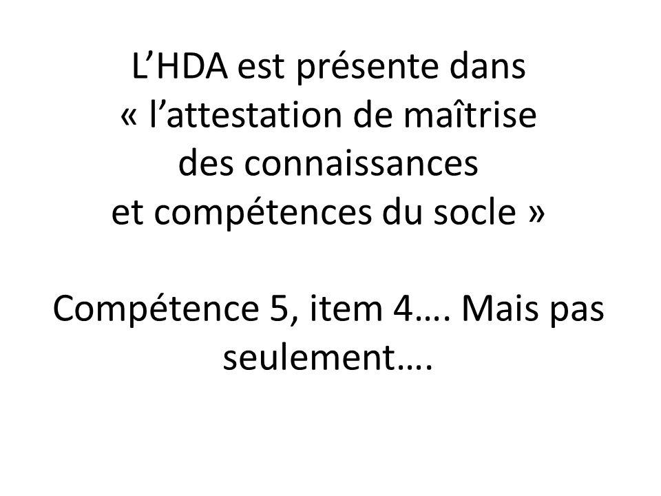 L'HDA est présente dans « l'attestation de maîtrise des connaissances et compétences du socle » Compétence 5, item 4…. Mais pas seulement….