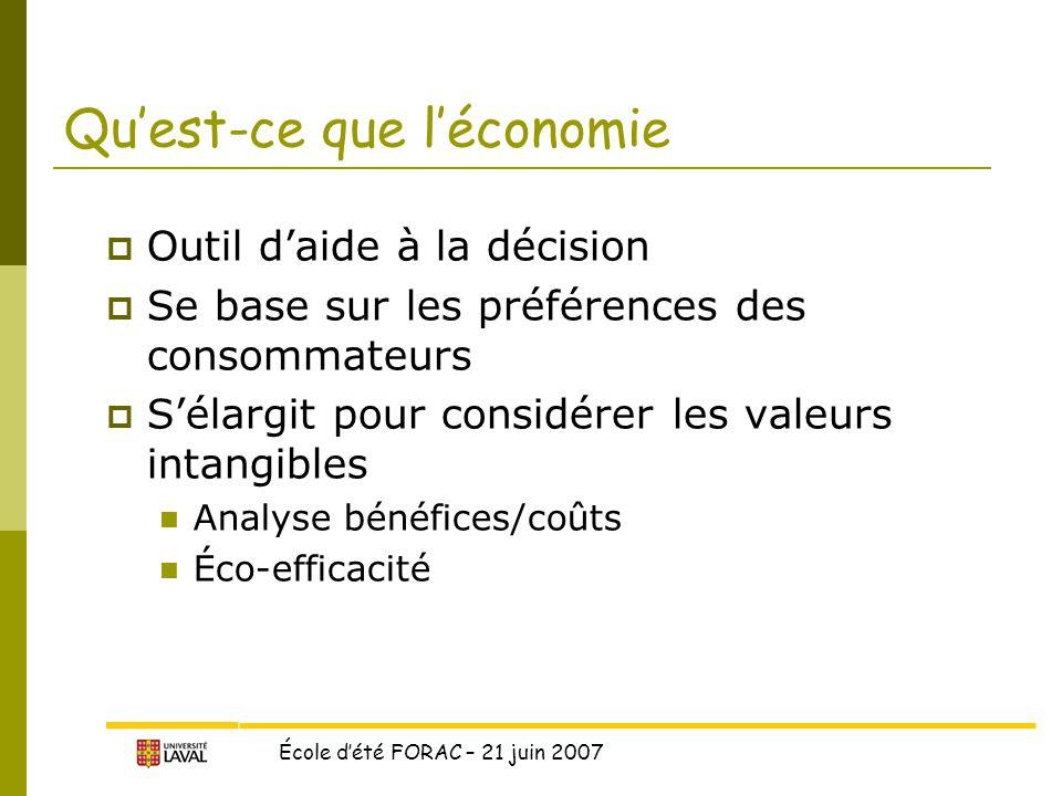 École d'été FORAC – 21 juin 2007 Qu'est-ce que l'économie  Outil d'aide à la décision  Se base sur les préférences des consommateurs  S'élargit pour considérer les valeurs intangibles Analyse bénéfices/coûts Éco-efficacité