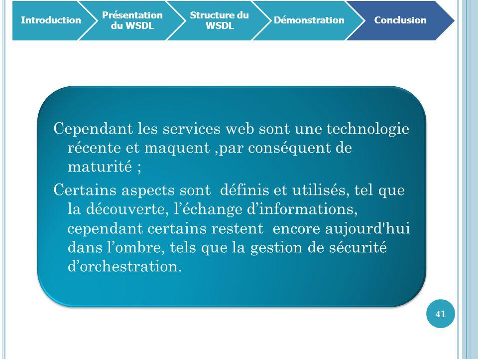 41 Cependant les services web sont une technologie récente et maquent,par conséquent de maturité ; Certains aspects sont définis et utilisés, tel que la découverte, l'échange d'informations, cependant certains restent encore aujourd hui dans l'ombre, tels que la gestion de sécurité d'orchestration.