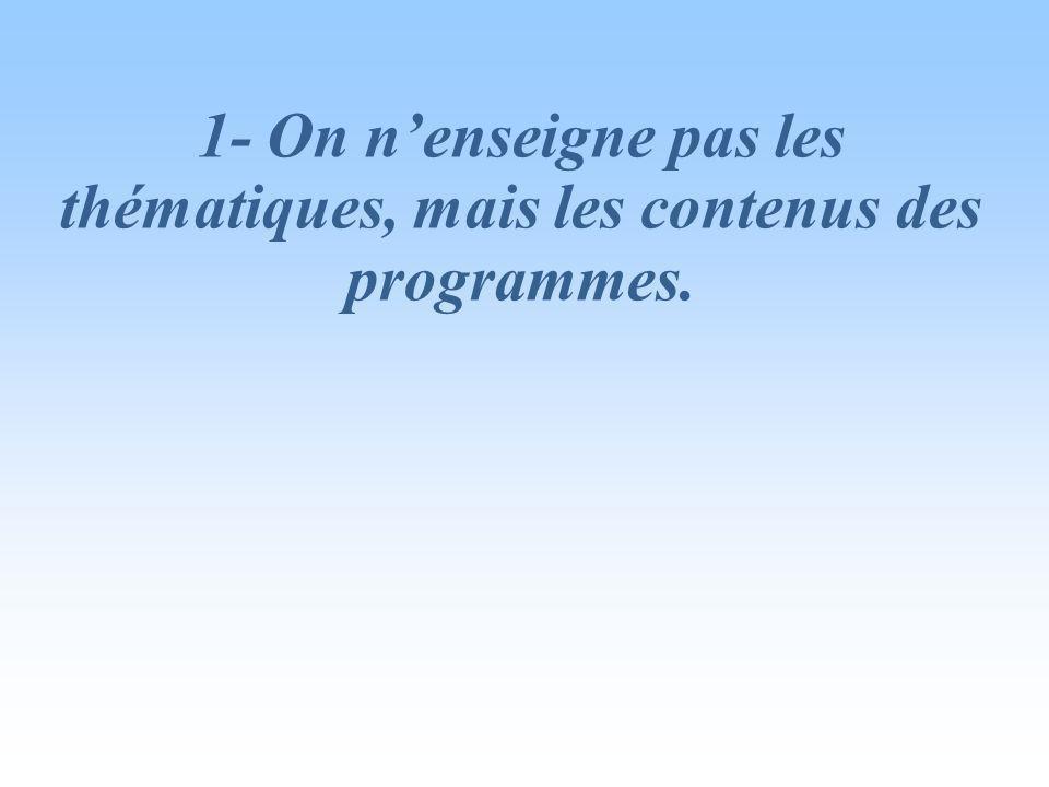 1- On n'enseigne pas les thématiques, mais les contenus des programmes.