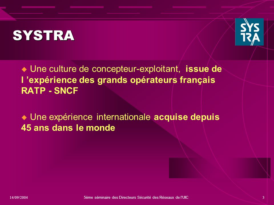 5ème séminaire des Directeurs Sécurité des Réseaux de l'UIC 314/09/2004 SYSTRA  Une culture de concepteur-exploitant,issue de l 'expérience des grand