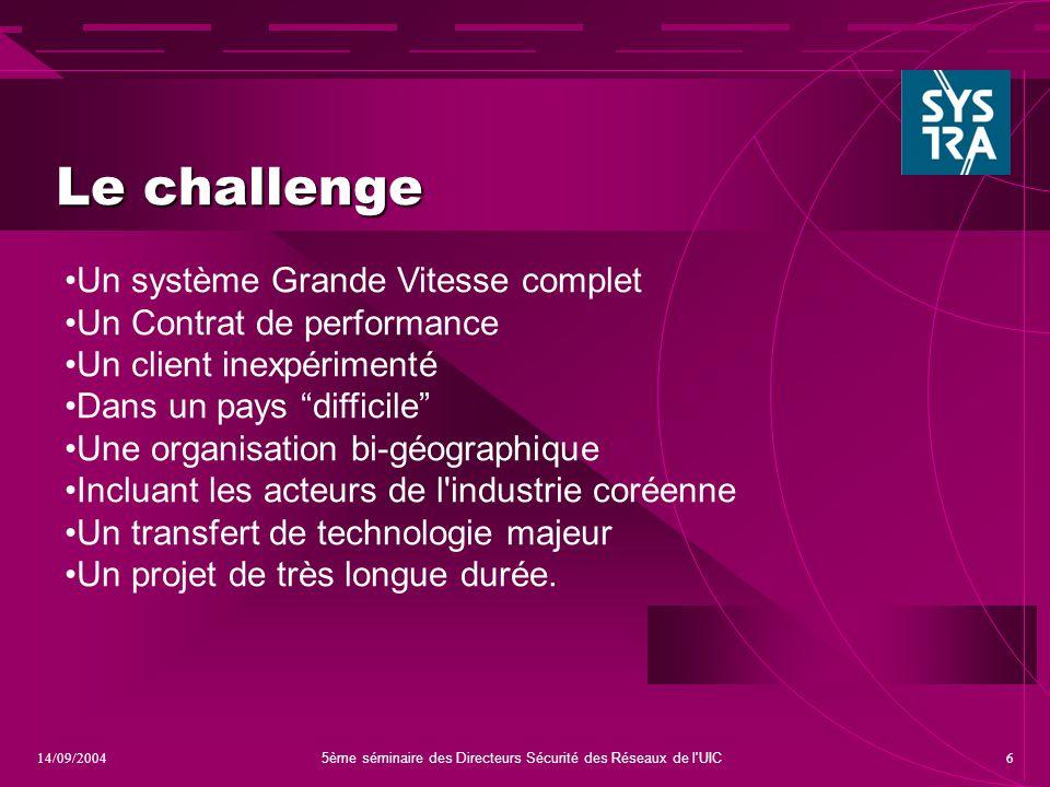 5ème séminaire des Directeurs Sécurité des Réseaux de l'UIC 614/09/2004 Le challenge Un système Grande Vitesse complet Un Contrat de performance Un cl