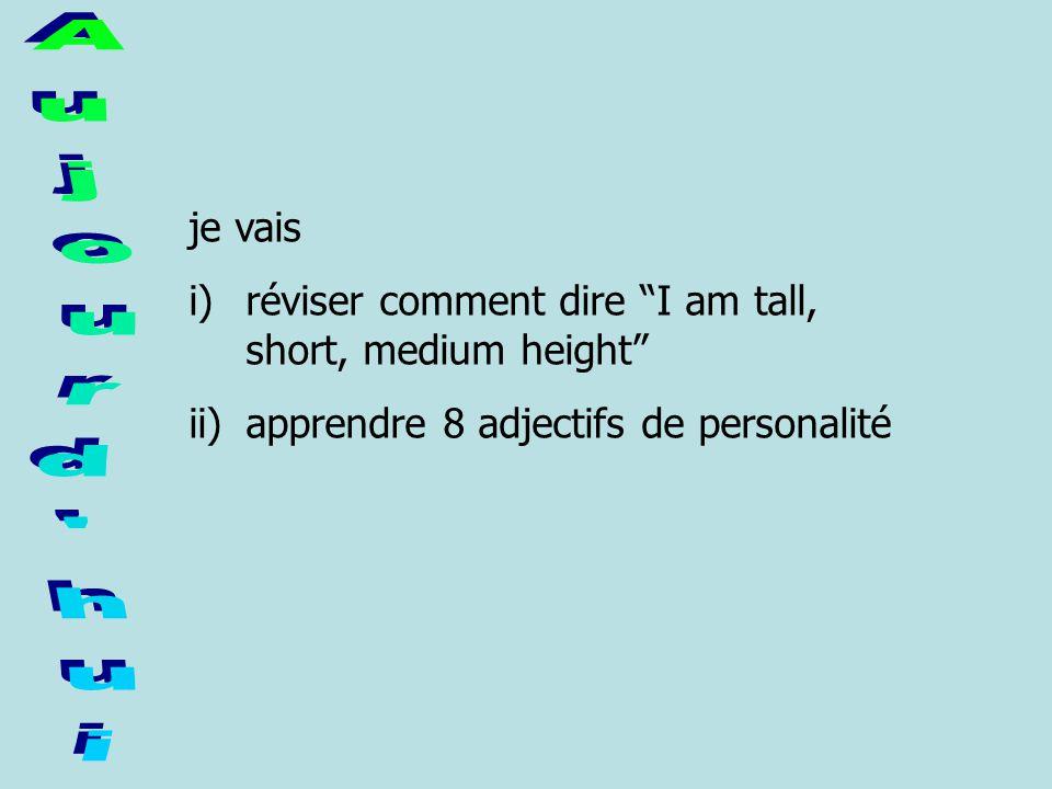 je vais i)réviser comment dire I am tall, short, medium height ii)apprendre 8 adjectifs de personalité