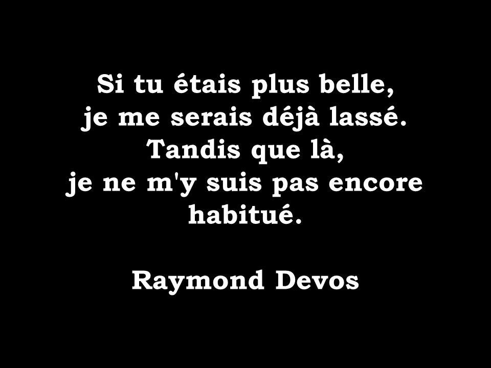 Si tu étais plus belle, je me serais déjà lassé. Tandis que là, je ne m'y suis pas encore habitué. Raymond Devos