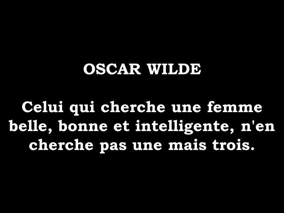 OSCAR WILDE Celui qui cherche une femme belle, bonne et intelligente, n'en cherche pas une mais trois.