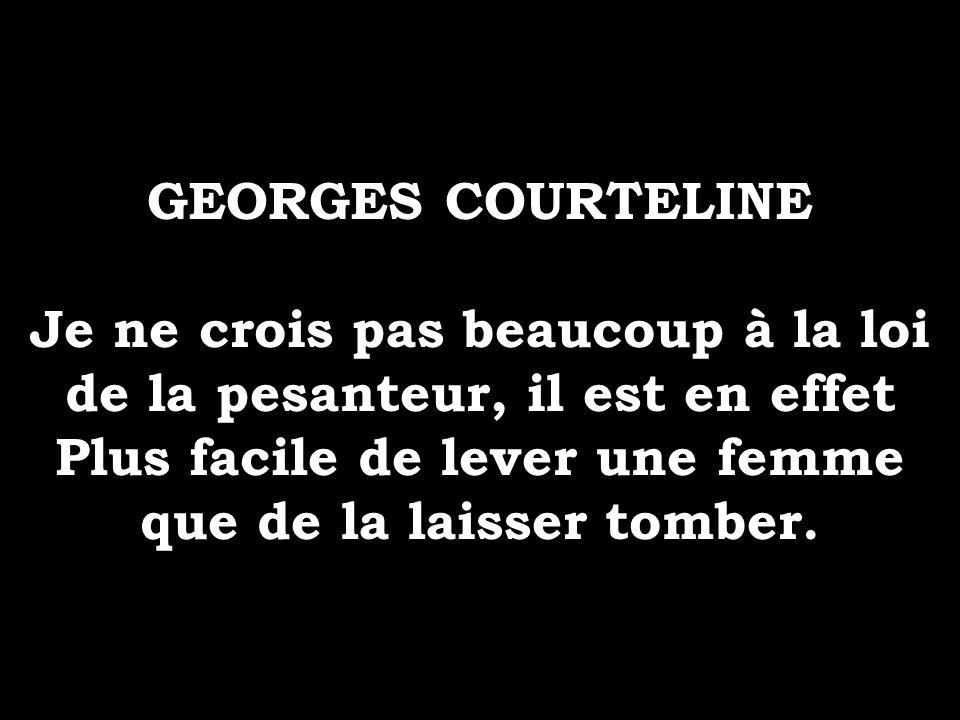 GEORGES COURTELINE Je ne crois pas beaucoup à la loi de la pesanteur, il est en effet Plus facile de lever une femme que de la laisser tomber.