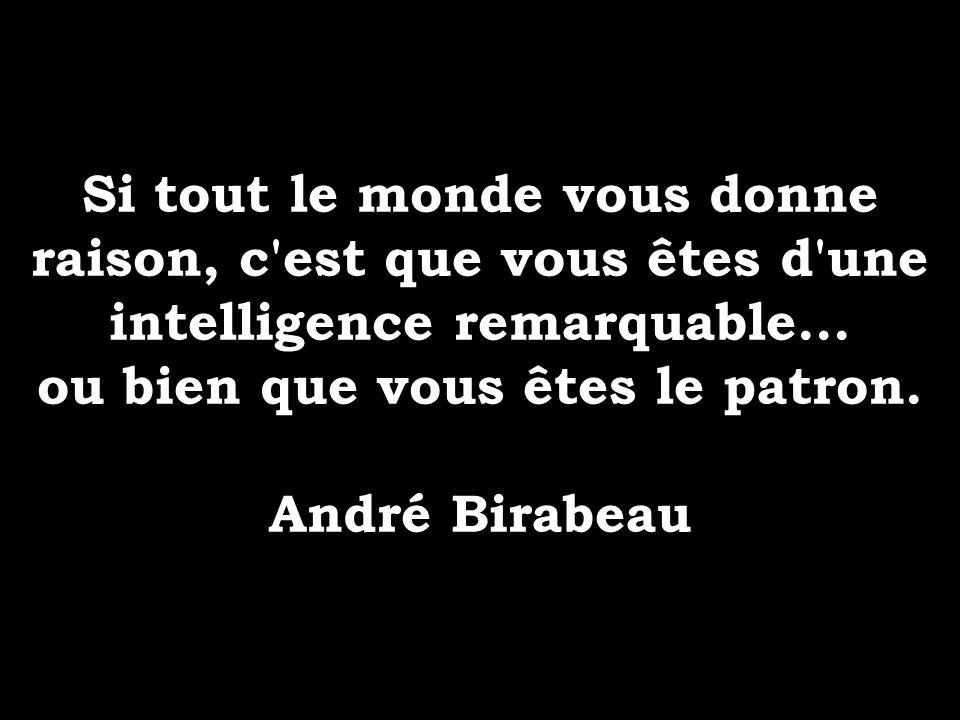 Si tout le monde vous donne raison, c'est que vous êtes d'une intelligence remarquable... ou bien que vous êtes le patron. André Birabeau