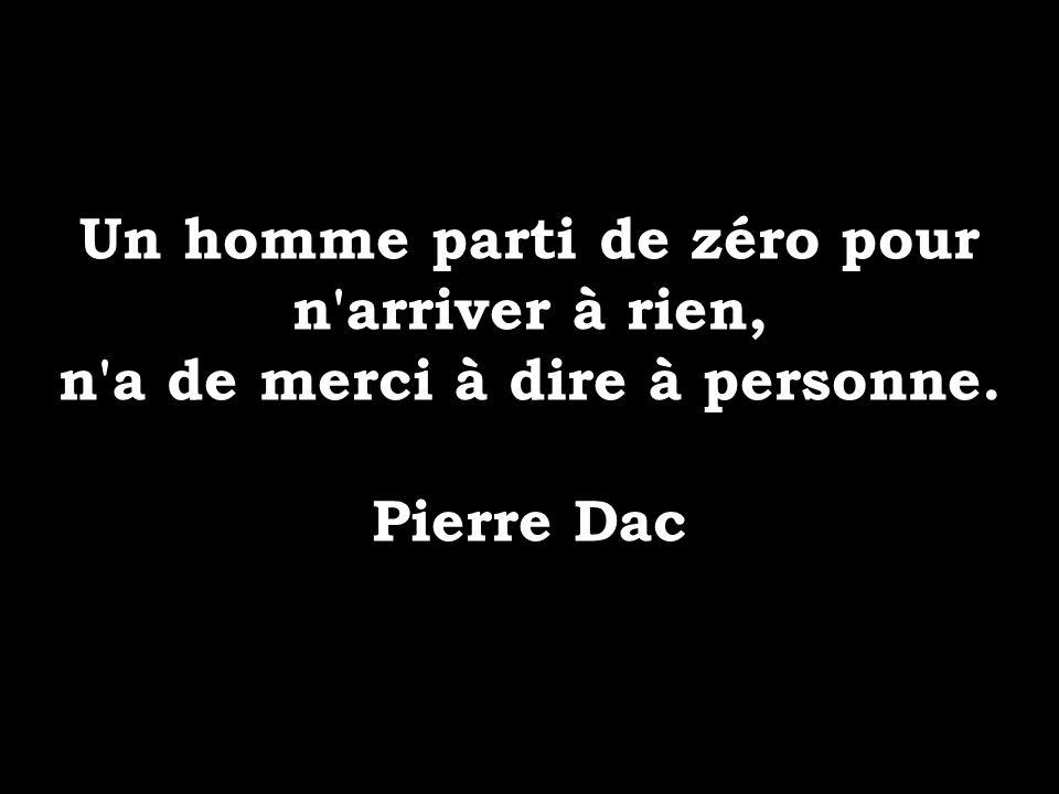 Un homme parti de zéro pour n'arriver à rien, n'a de merci à dire à personne. Pierre Dac