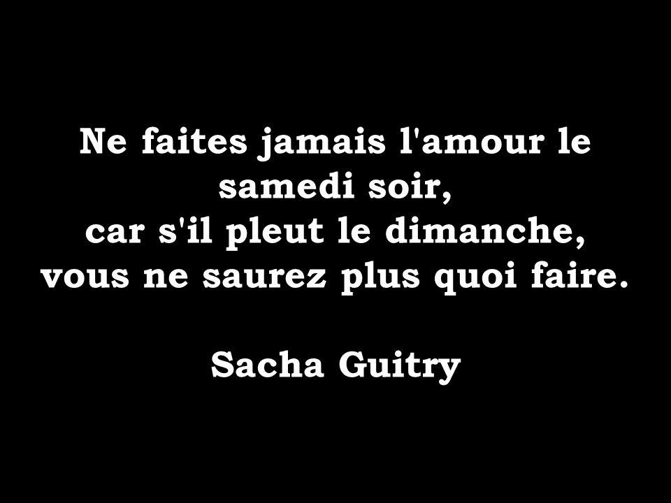 Ne faites jamais l'amour le samedi soir, car s'il pleut le dimanche, vous ne saurez plus quoi faire. Sacha Guitry