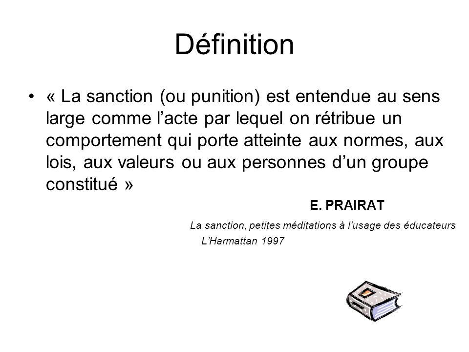 Définition « La sanction (ou punition) est entendue au sens large comme l'acte par lequel on rétribue un comportement qui porte atteinte aux normes, aux lois, aux valeurs ou aux personnes d'un groupe constitué » E.