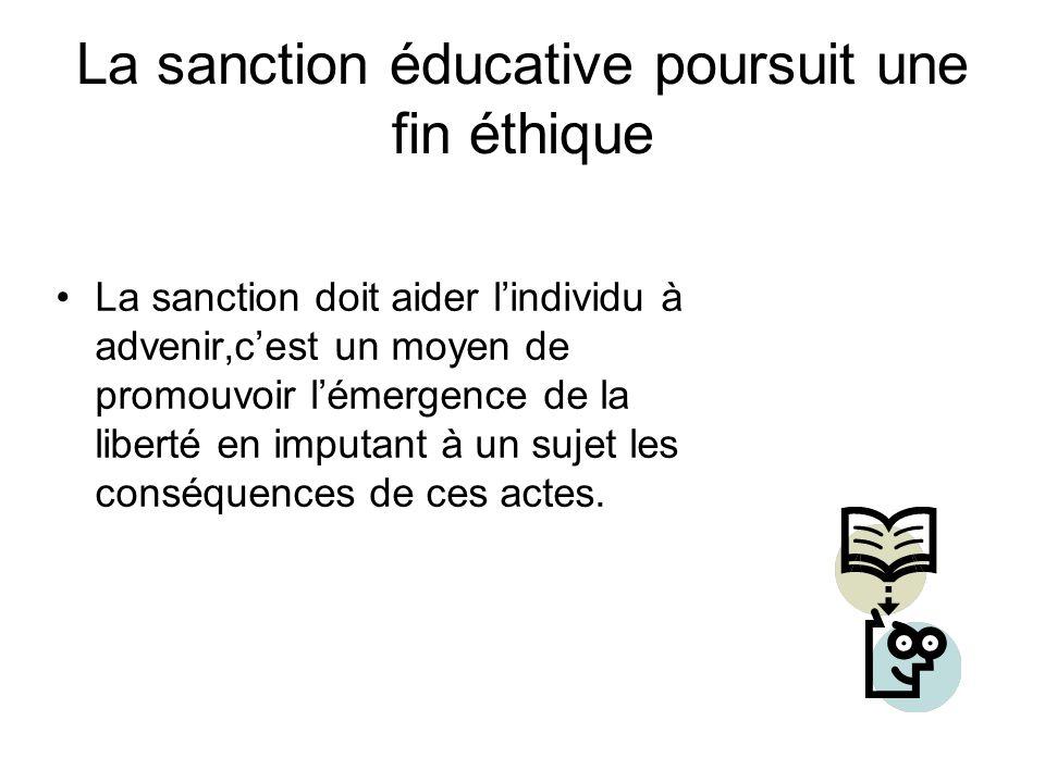 La sanction éducative poursuit une fin éthique La sanction doit aider l'individu à advenir,c'est un moyen de promouvoir l'émergence de la liberté en imputant à un sujet les conséquences de ces actes.