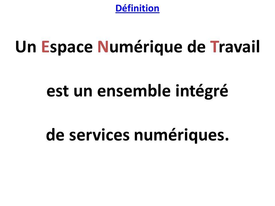 Définition Un Espace Numérique de Travail est un ensemble intégré de services numériques.