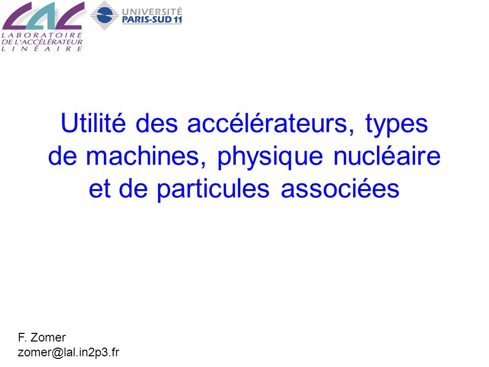 Utilité des accélérateurs, types de machines, physique nucléaire et de particules associées F. Zomer zomer@lal.in2p3.fr