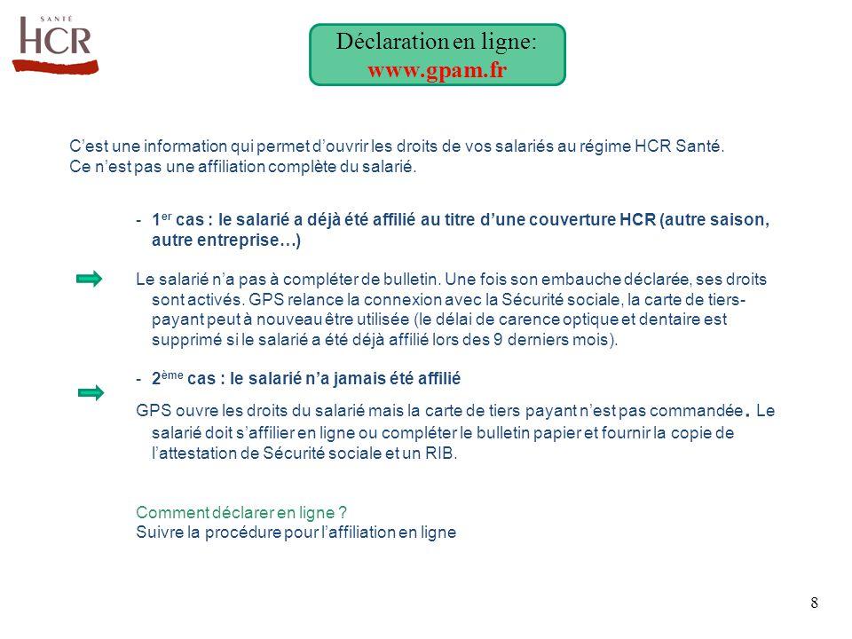 8 Déclaration en ligne: www.gpam.fr C'est une information qui permet d'ouvrir les droits de vos salariés au régime HCR Santé. Ce n'est pas une affilia