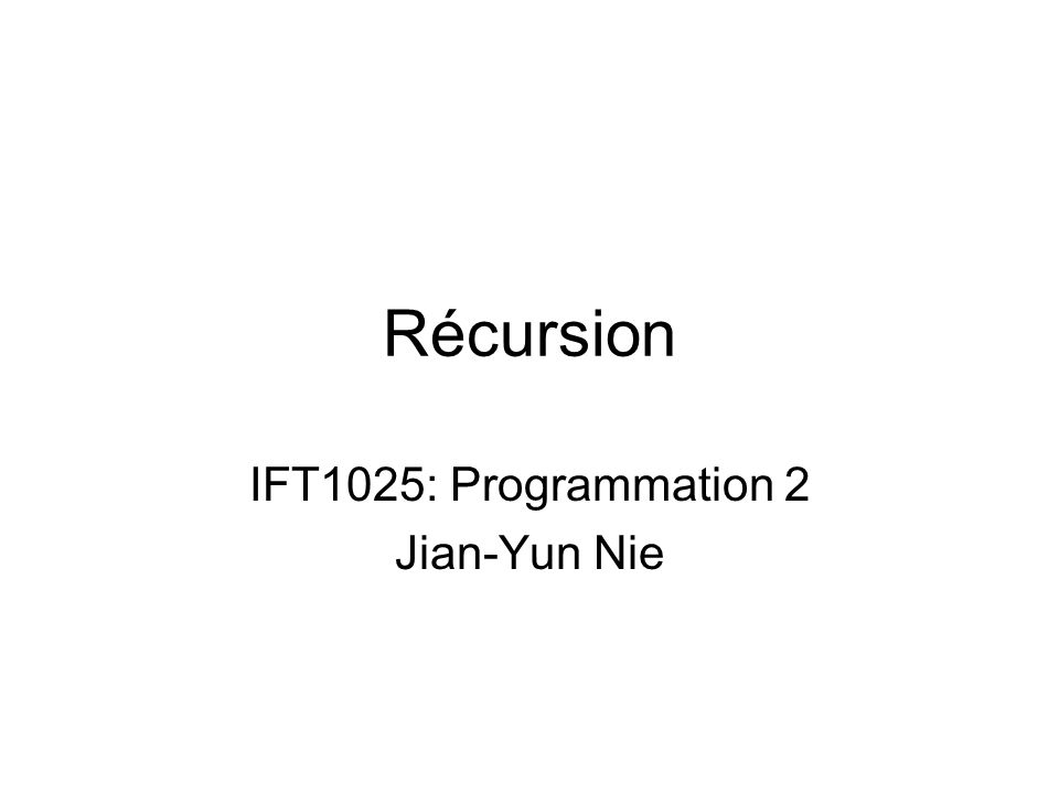 Récursion IFT1025: Programmation 2 Jian-Yun Nie