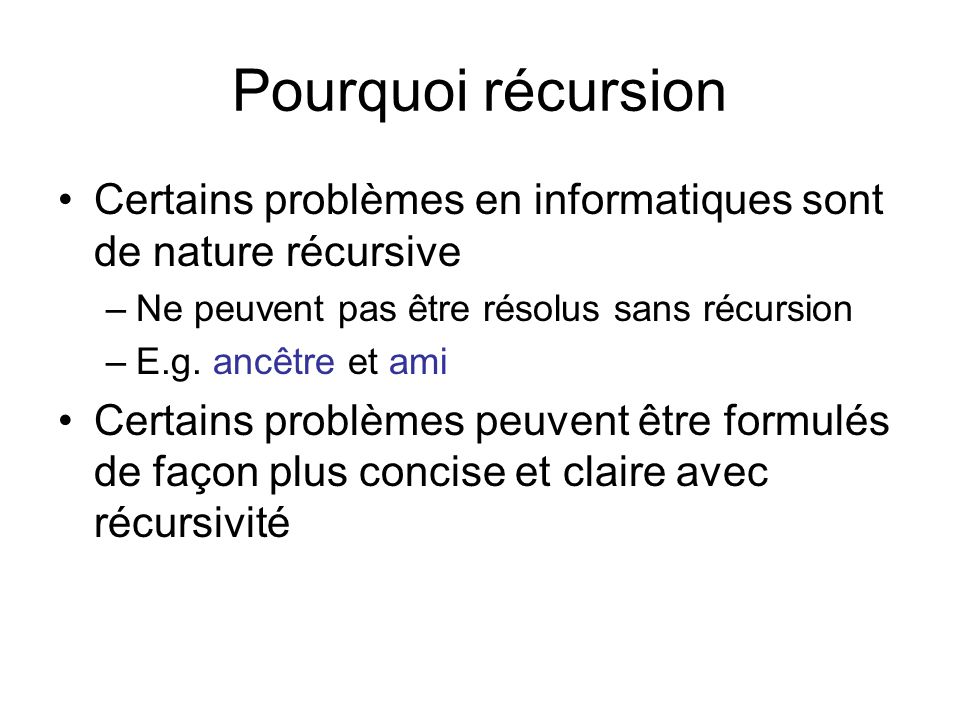 Pourquoi récursion Certains problèmes en informatiques sont de nature récursive –Ne peuvent pas être résolus sans récursion –E.g. ancêtre et ami Certa