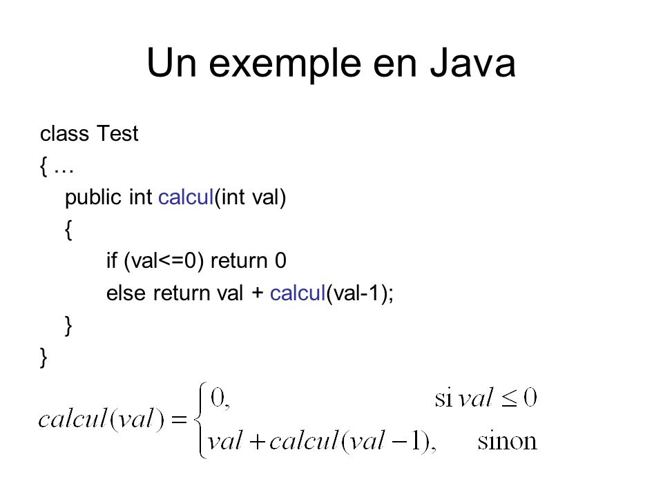 Un exemple en Java class Test { … public int calcul(int val) { if (val<=0) return 0 else return val + calcul(val-1); }