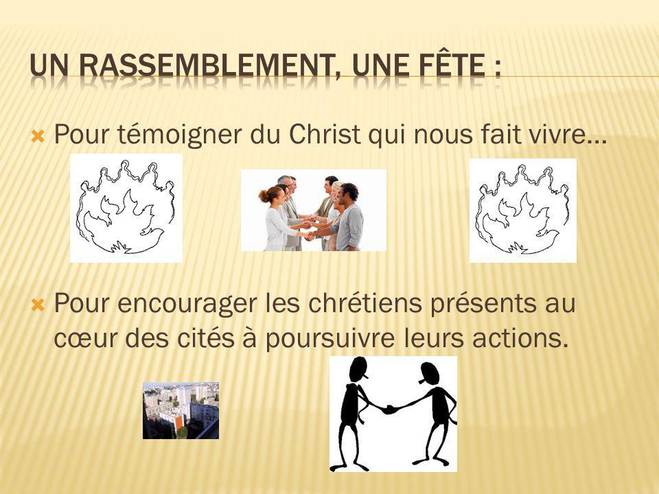  Pour témoigner du Christ qui nous fait vivre…  Pour encourager les chrétiens présents au cœur des cités à poursuivre leurs actions.