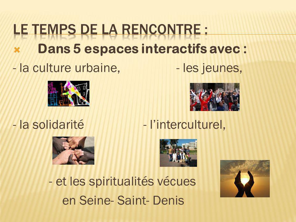  Dans 5 espaces interactifs avec : - la culture urbaine, - les jeunes, - la solidarité - l'interculturel, - et les spiritualités vécues en Seine- Saint- Denis