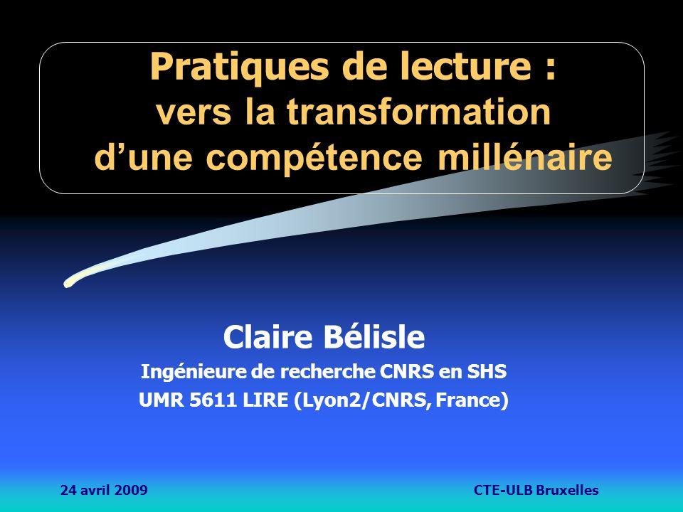24 avril 2009CTE-ULB Bruxelles Pratiques de lecture : vers la transformation d'une compétence millénaire Claire Bélisle Ingénieure de recherche CNRS en SHS UMR 5611 LIRE (Lyon2/CNRS, France)