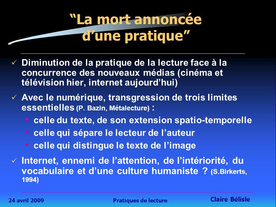 24 avril 2009Pratiques de lecture Claire Bélisle Diminution de la pratique de la lecture face à la concurrence des nouveaux médias (cinéma et télévision hier, internet aujourd'hui) Avec le numérique, transgression de trois limites essentielles (P.