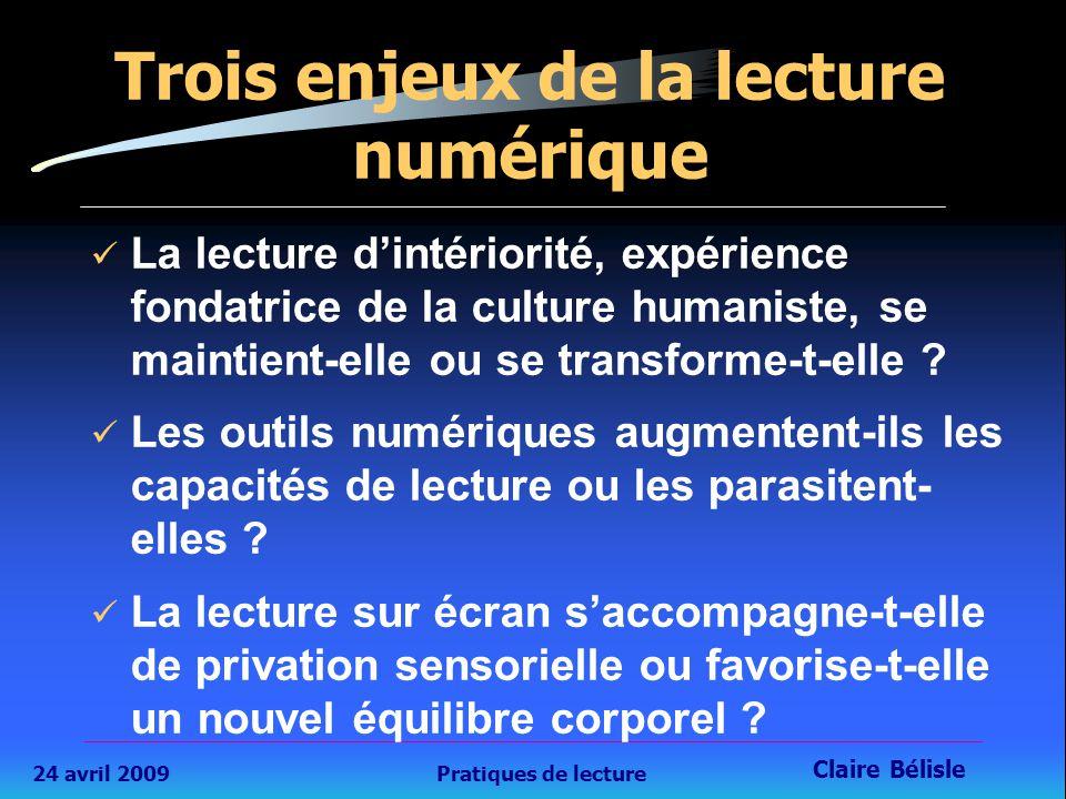 24 avril 2009Pratiques de lecture Claire Bélisle 16 Trois enjeux de la lecture numérique La lecture d'intériorité, expérience fondatrice de la culture humaniste, se maintient-elle ou se transforme-t-elle .