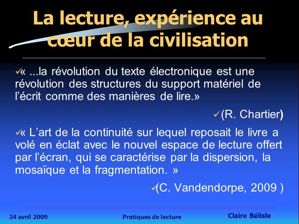 24 avril 2009Pratiques de lecture Claire Bélisle 3 La lecture, expérience au cœur de la civilisation «...la révolution du texte électronique est une révolution des structures du support matériel de l'écrit comme des manières de lire.» (R.