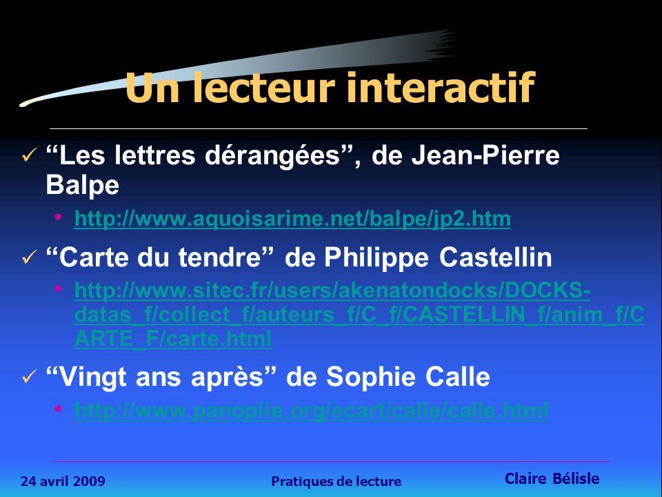 24 avril 2009Pratiques de lecture Claire Bélisle 30 Un lecteur interactif Les lettres dérangées , de Jean-Pierre Balpe http://www.aquoisarime.net/balpe/jp2.htm Carte du tendre de Philippe Castellin http://www.sitec.fr/users/akenatondocks/DOCKS- datas_f/collect_f/auteurs_f/C_f/CASTELLIN_f/anim_f/C ARTE_F/carte.html http://www.sitec.fr/users/akenatondocks/DOCKS- datas_f/collect_f/auteurs_f/C_f/CASTELLIN_f/anim_f/C ARTE_F/carte.html Vingt ans après de Sophie Calle http://www.panoplie.org/ecart/calle/calle.html