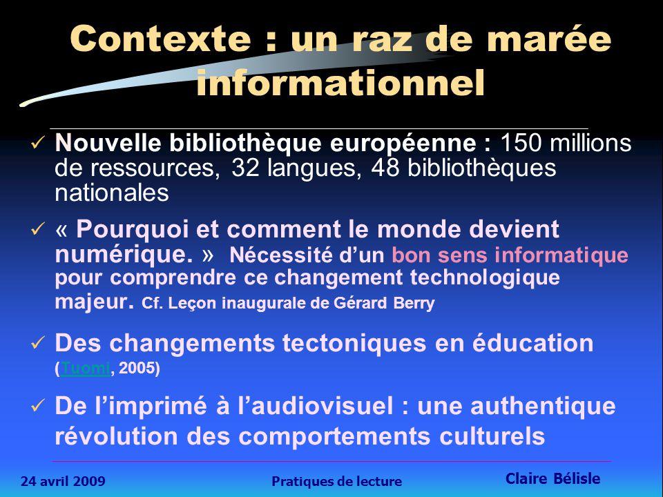 24 avril 2009Pratiques de lecture Claire Bélisle 5 Contexte : un raz de marée informationnel Nouvelle bibliothèque européenne : 150 millions de ressources, 32 langues, 48 bibliothèques nationales « Pourquoi et comment le monde devient numérique.