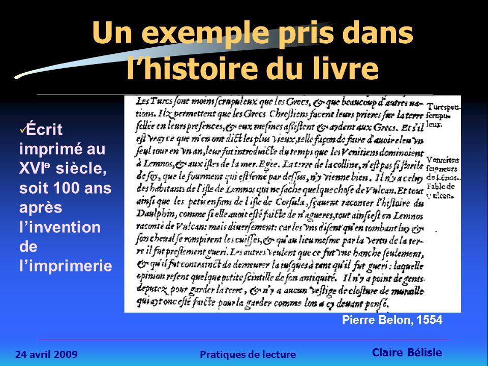 24 avril 2009Pratiques de lecture Claire Bélisle 8 Un exemple pris dans l'histoire du livre Écrit imprimé au XVI e siècle, soit 100 ans après l'invention de l'imprimerie Pierre Belon, 1554 Texte