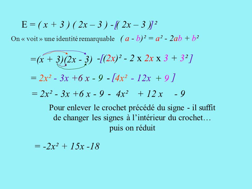 [ ] E = ( x + 3 ) ( 2x – 3 ) - ( 2x – 3 ) ²[ ] = ( x + 3 ) ( 2x – 3 ) - ( 2x – 3 )(2x - 3) [ ] =(x + 3)(2x - 3) = 2x² - 3x+6 x- 9 - (2x - 3)(2x - 3) - 4x² - 6x + 9 = 2x²- 3x+6 x- 9- 4x²+ 6x - 9 Pour enlever le crochet précédé du signe - il suffit de changer les signes à l'intérieur du crochet… puis on réduit = -2x² + 15x -18