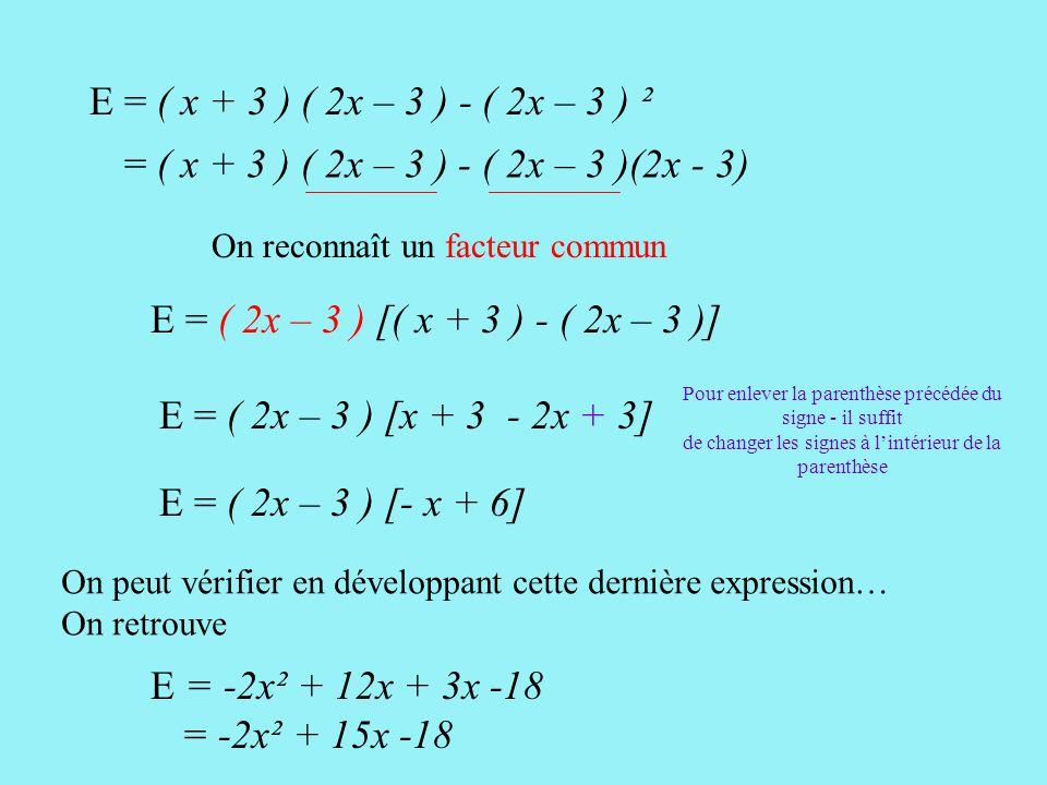 [ ] - (2x)² - 2 x 2x x 3 + 3² E = ( x + 3 ) ( 2x – 3 ) - ( 2x – 3 ) ²[ ] =(x + 3)(2x - 3) = 2x² - 3x+6 x- 9 - 4x² - 12x + 9 = 2x²- 3x+6 x- 9- 4x² + 12 x - 9 Pour enlever le crochet précédé du signe - il suffit de changer les signes à l'intérieur du crochet… puis on réduit = -2x² + 15x -18 ( a - b)² = a² - 2ab + b² On « voit » une identité remarquable