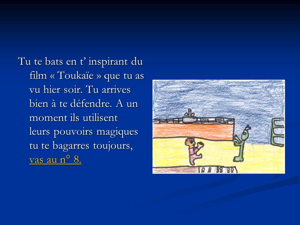 Tu te bats en t' inspirant du film « Toukaïe » que tu as vu hier soir. Tu arrives bien à te défendre. A un moment ils utilisent leurs pouvoirs magique