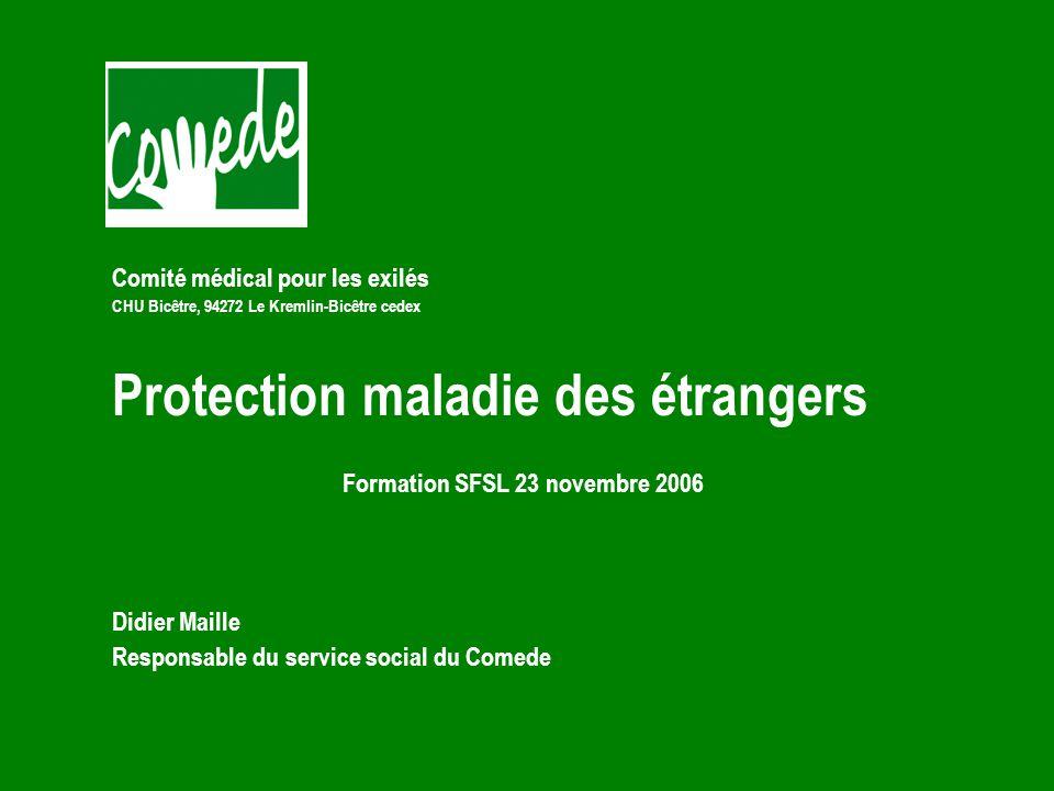 Comité médical pour les exilés CHU Bicêtre, 94272 Le Kremlin-Bicêtre cedex Protection maladie des étrangers Formation SFSL 23 novembre 2006 Didier Maille Responsable du service social du Comede