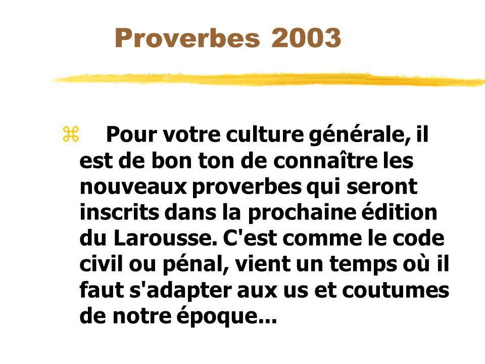 Proverbes 2003 z Pour votre culture générale, il est de bon ton de connaître les nouveaux proverbes qui seront inscrits dans la prochaine édition du Larousse.