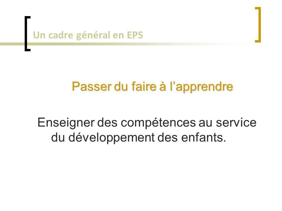 Un cadre général en EPS Passer du faire à l'apprendre Enseigner des compétences au service du développement des enfants.