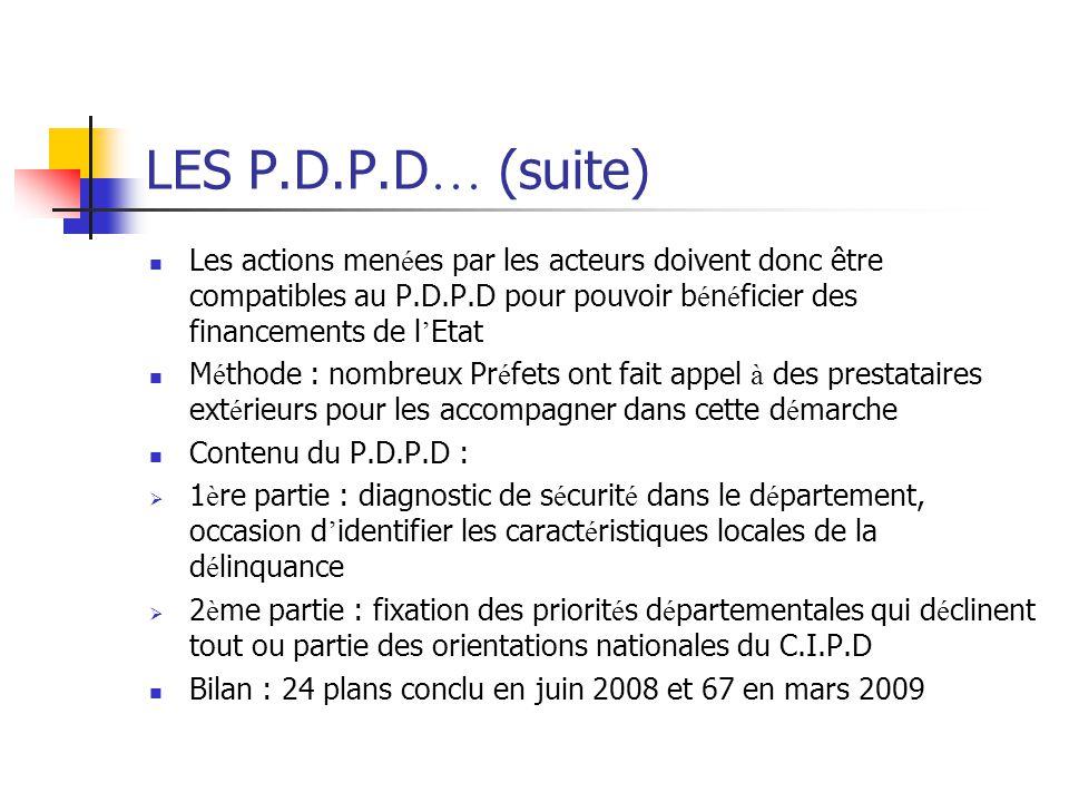 LES P.D.P.D … (suite) Les actions men é es par les acteurs doivent donc être compatibles au P.D.P.D pour pouvoir b é n é ficier des financements de l ' Etat M é thode : nombreux Pr é fets ont fait appel à des prestataires ext é rieurs pour les accompagner dans cette d é marche Contenu du P.D.P.D :  1 è re partie : diagnostic de s é curit é dans le d é partement, occasion d ' identifier les caract é ristiques locales de la d é linquance  2 è me partie : fixation des priorit é s d é partementales qui d é clinent tout ou partie des orientations nationales du C.I.P.D Bilan : 24 plans conclu en juin 2008 et 67 en mars 2009