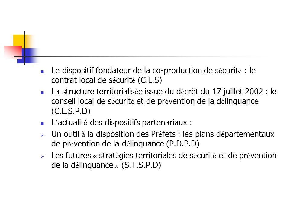 Le dispositif fondateur de la co-production de s é curit é : le contrat local de s é curit é (C.L.S) La structure territorialis é e issue du d é crêt du 17 juillet 2002 : le conseil local de s é curit é et de pr é vention de la d é linquance (C.L.S.P.D) L ' actualit é des dispositifs partenariaux :  Un outil à la disposition des Pr é fets : les plans d é partementaux de pr é vention de la d é linquance (P.D.P.D)  Les futures « strat é gies territoriales de s é curit é et de pr é vention de la d é linquance » (S.T.S.P.D)