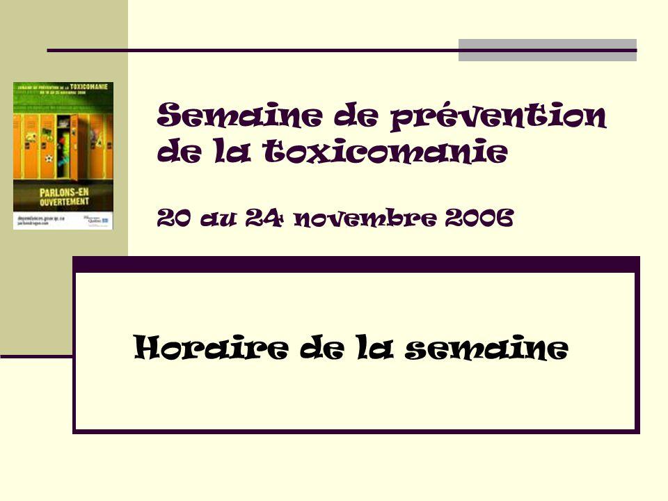 Semaine de prévention de la toxicomanie 20 au 24 novembre 2006 Horaire de la semaine