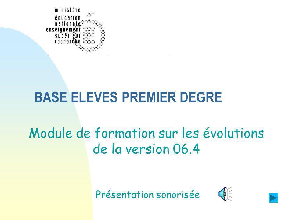 BASE ELEVES PREMIER DEGRE Module de formation sur les évolutions de la version 06.4 Présentation sonorisée