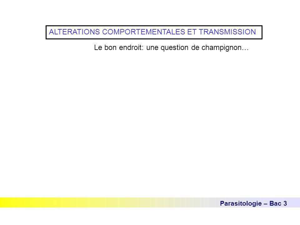 Parasitologie – Bac 3 ALTERATIONS COMPORTEMENTALES ET TRANSMISSION Le bon endroit: une question de champignon…